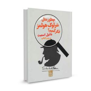 کتاب چطور مثل شرلوک هولمز فکر کنیم (از نگاه نوابغ) تالیف دانیل اسمیت ترجمه مریم رفیعی