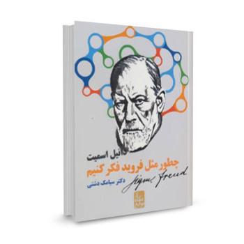 کتاب چطور مثل فروید فکر کنیم (از نگاه نوابغ) تالیف دانیل اسمیت ترجمه سیامک دشتی