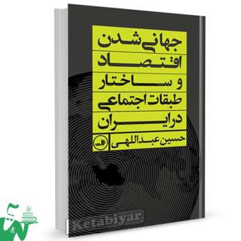 کتاب جهانی شدن اقتصاد و ساختار طبقات اجتماعی در ایران تالیف حسین عبدالهی