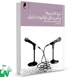 کتاب نبرد تفسیرها و غنی سازی اورانیوم در ایران (واکاوی تفسیرهایی که به برجام انجامید) تالیف فرشاد کاشانی