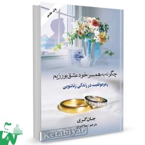 کتاب چگونه به همسر خود عشق بورزیم  تالیف جان گری ترجمه مینا امیری