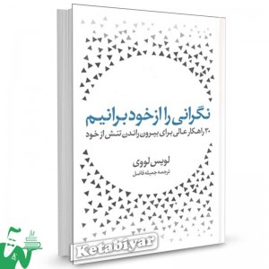 کتاب نگرانی را از خود برانیم (30 راهکار عالی برای بیرون راندن تنش از خود) تالیف لویس لووی ترجمه جمیله فاضل