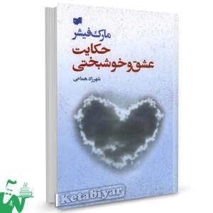 کتاب حکایت عشق و خوشبختی تالیف مارک فیشر ترجمه شهرزاد همامی