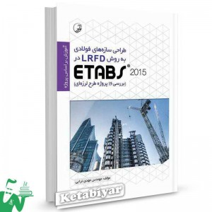 کتاب طراحی سازه های فولادی به روش LRFD در ETABS 2015 (بررسی 16 پروژه طرح لرزه ای) تالیف مهدی ترابی