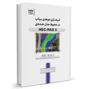 کتاب شبیه سازی دوبعدی سیلاب در محیط مدل عددی HEC-RAS 5 تالیف اصغر عزیزیان