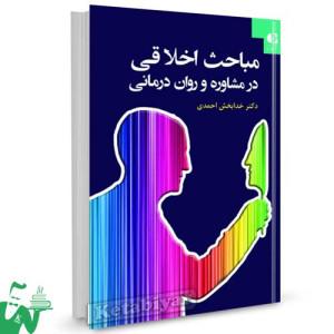کتاب مباحث اخلاقی در مشاوره و روان درمانی تالیف دکتر خدابخش احمدی