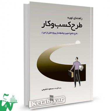کتاب راهنمای تهیه طرح کسب و کار (طرح جامع تدوین چشم انداز پروژه قبل از اجرا) تالیف مسعود شفیعی
