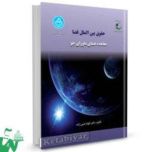 کتاب حقوق بین الملل فضا معاهده فضای ماورای جو تالیف دکتر الهام امین زاده