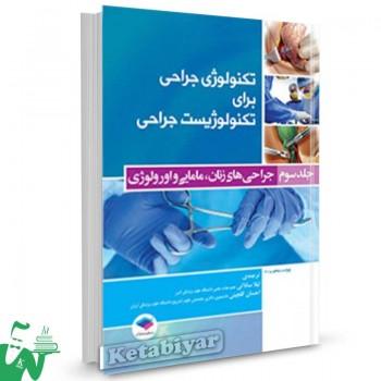 کتاب تکنولوژی جراحی برای تکنولوژیست جراحی جلد سوم (جراحی های زنان، مامایی و اورولوژی) ترجمه لیلا ساداتی