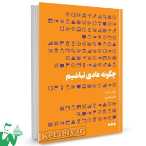 کتاب چگونه عادی نباشیم تالیف کریس گیلبو ترجمه اعظم بهادرپور