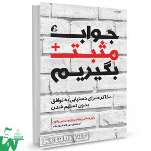 کتاب جواب مثبت بگیریم (مذاکره برای دستیابی به توافق بدون تسلیم شدن) تالیف راجر فیشر  ترجمه مهرداد فروزنده