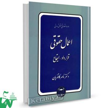 کتاب اعمال حقوقی (قرارداد - ایقاع) تالیف دکتر ناصر کاتوزیان