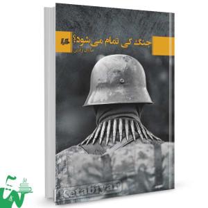 کتاب جنگ کی تمام می شود تالیف صادق وفایی