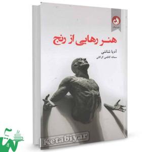کتاب هنر رهایی از رنج اثر آدیا شانتی ترجمه سمانه کاظمی
